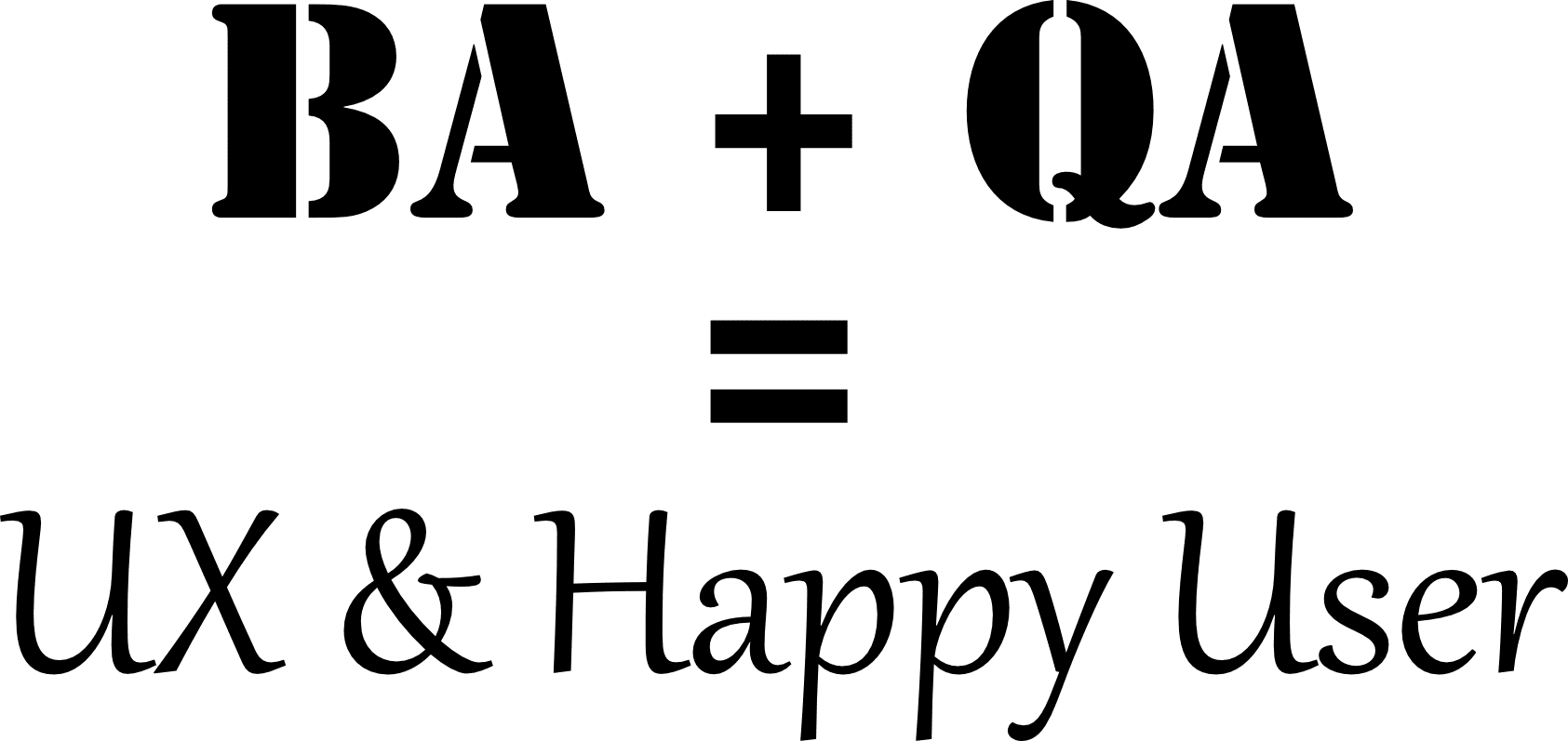 BA + QA = UX and Happy User